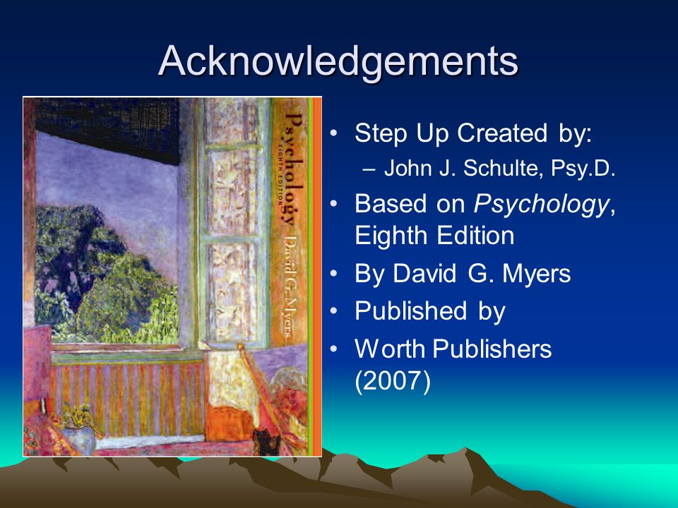 Acknowledgements Step Up Created by: –John J. Schulte, Psy.D. Based on Psychology, Eighth Edition By David G. Myers Published by Worth Publishers (200