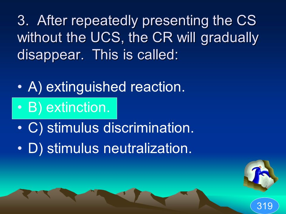 3. After repeatedly presenting the CS without the UCS, the CR will gradually disappear. This is called: A) extinguished reaction. B) extinction. C) st