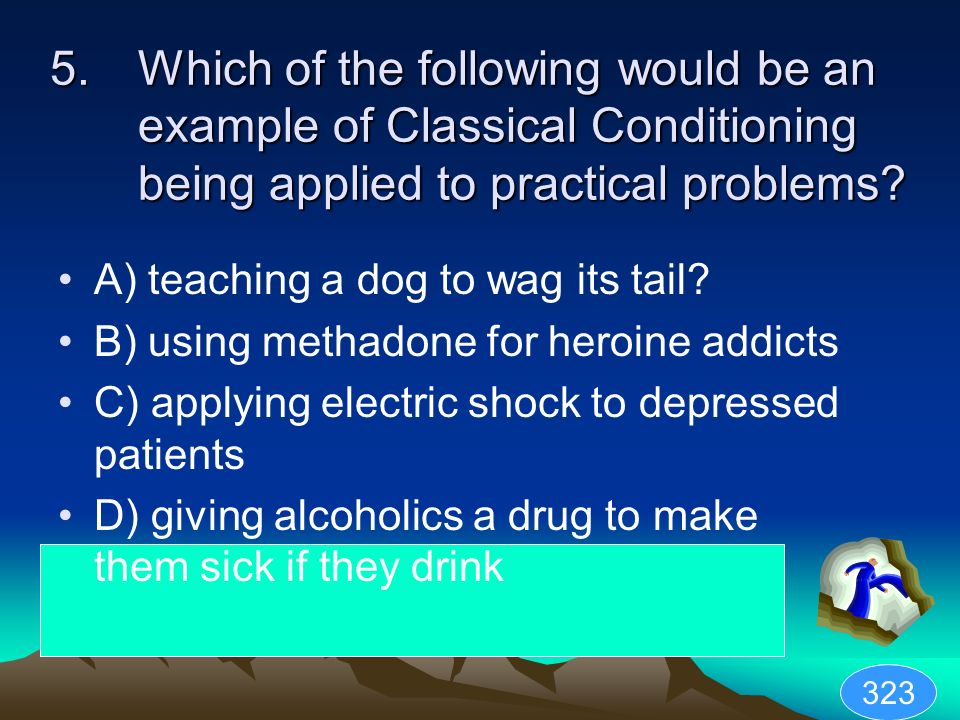5.Which of the following would be an example of Classical Conditioning being applied to practical problems? A) teaching a dog to wag its tail? B) usin