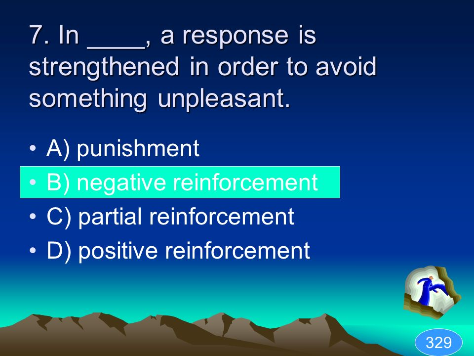 7. In ____, a response is strengthened in order to avoid something unpleasant. A) punishment B) negative reinforcement C) partial reinforcement D) pos