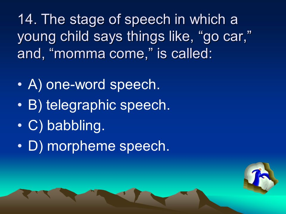 13. By the time infants are about 10 years old, A) they should be speaking full sentences. B) they should be putting two words together. C) their babb