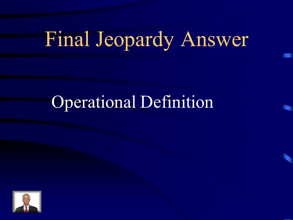 Final Jeopardy A statement of the procedures used to define research variables.
