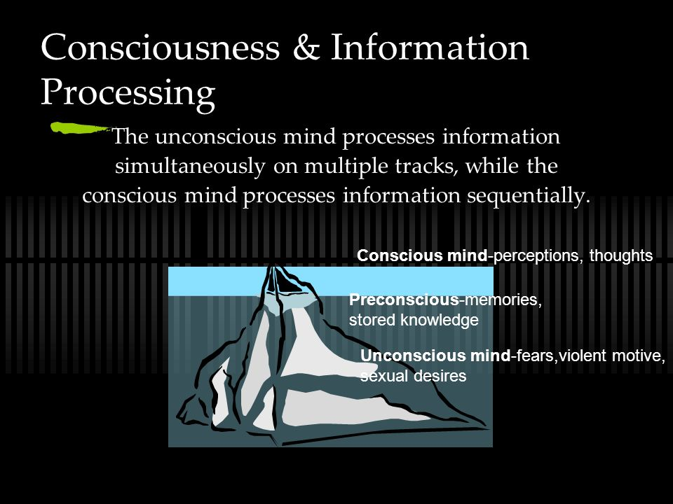 Consciousness & Information Processing The unconscious mind processes information simultaneously on multiple tracks, while the conscious mind processes information sequentially.