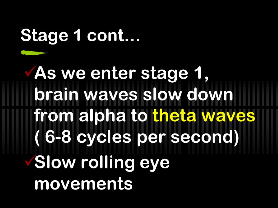 Stage 1 cont… As we enter stage 1, brain waves slow down from alpha to theta waves ( 6-8 cycles per second) Slow rolling eye movements