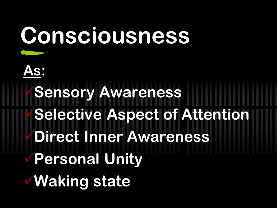 Consciousness As: Sensory Awareness Selective Aspect of Attention Direct Inner Awareness Personal Unity Waking state