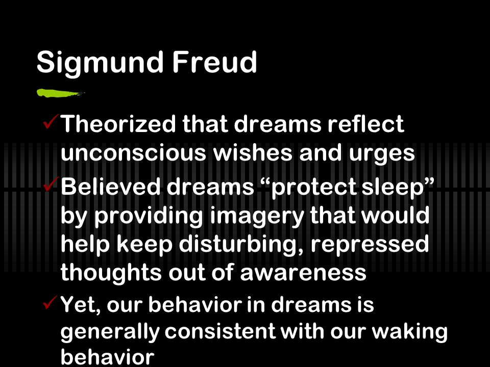 Sigmund Freud Theorized that dreams reflect unconscious wishes and urges Believed dreams protect sleep by providing imagery that would help keep disturbing, repressed thoughts out of awareness Yet, our behavior in dreams is generally consistent with our waking behavior
