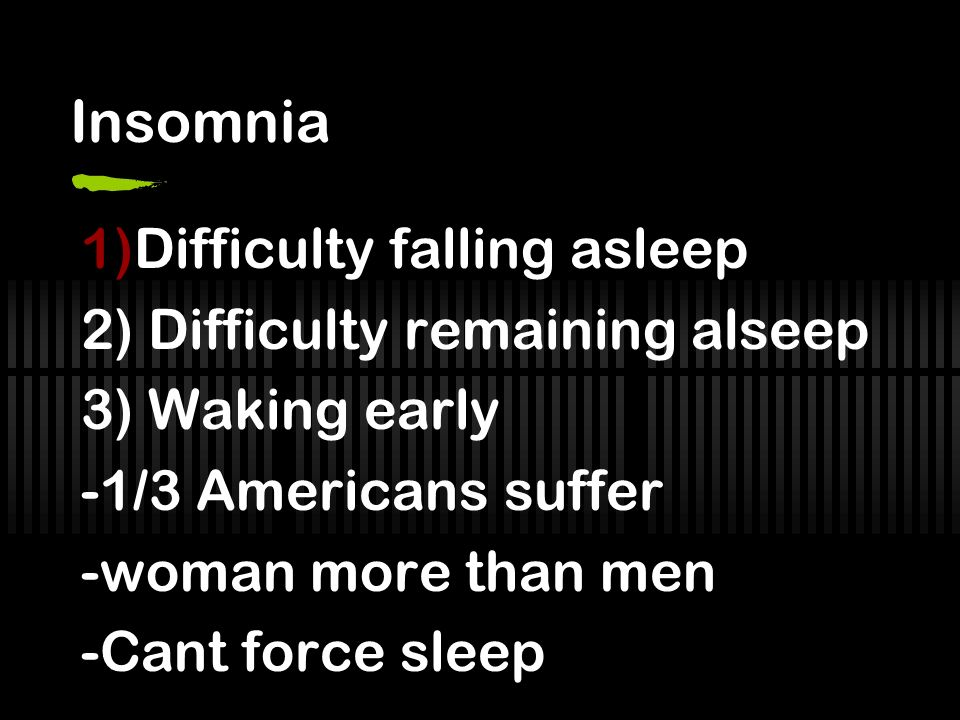 Insomnia 1)Difficulty falling asleep 2) Difficulty remaining alseep 3) Waking early -1/3 Americans suffer -woman more than men -Cant force sleep