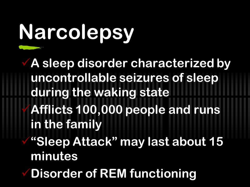 Narcolepsy A sleep disorder characterized by uncontrollable seizures of sleep during the waking state Afflicts 100,000 people and runs in the family Sleep Attack may last about 15 minutes Disorder of REM functioning