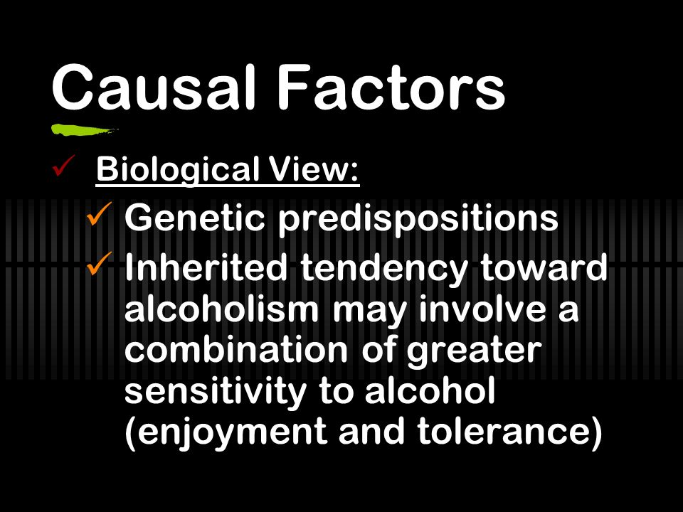 Causal Factors Biological View: Genetic predispositions Inherited tendency toward alcoholism may involve a combination of greater sensitivity to alcohol (enjoyment and tolerance)