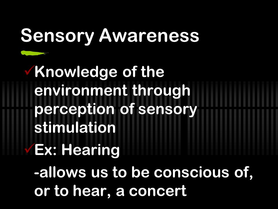 Sensory Awareness Knowledge of the environment through perception of sensory stimulation Ex: Hearing -allows us to be conscious of, or to hear, a concert