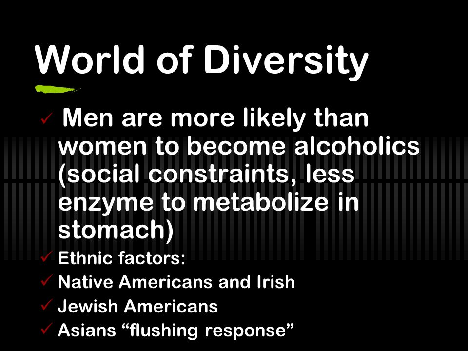 World of Diversity Men are more likely than women to become alcoholics (social constraints, less enzyme to metabolize in stomach) Ethnic factors: Native Americans and Irish Jewish Americans Asians flushing response