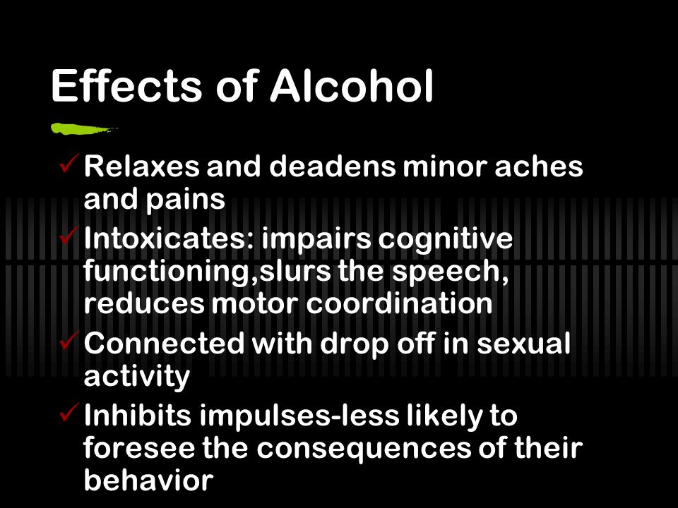 Effects of Alcohol Relaxes and deadens minor aches and pains Intoxicates: impairs cognitive functioning,slurs the speech, reduces motor coordination Connected with drop off in sexual activity Inhibits impulses-less likely to foresee the consequences of their behavior