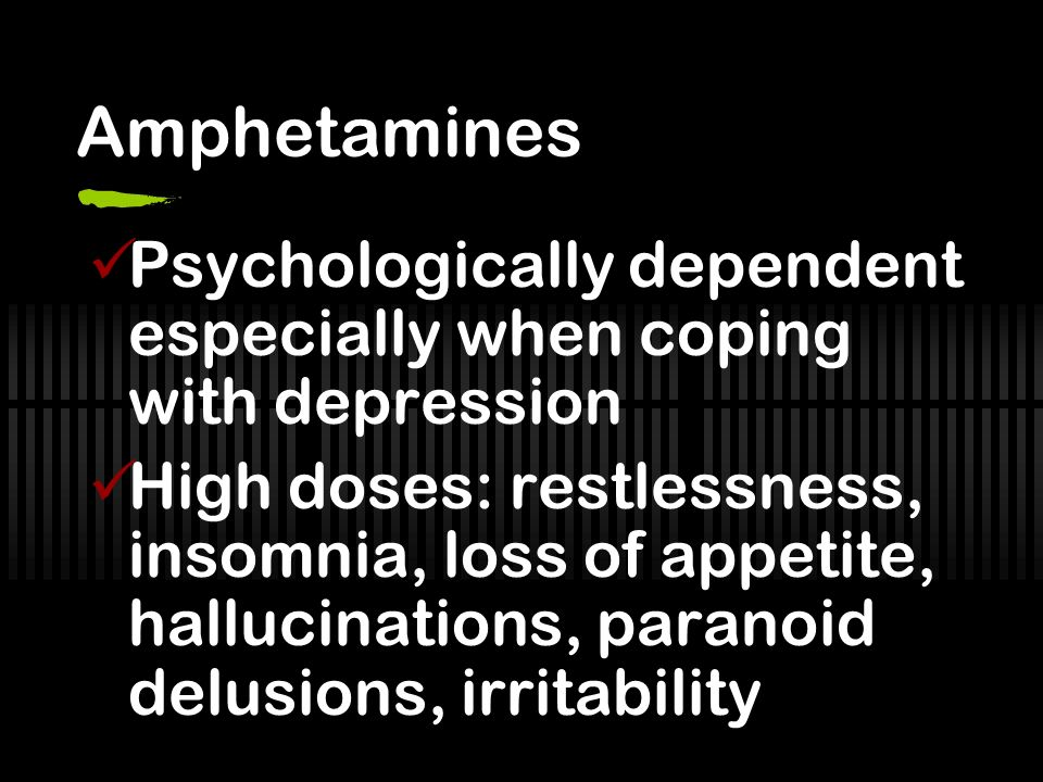 Amphetamines Psychologically dependent especially when coping with depression High doses: restlessness, insomnia, loss of appetite, hallucinations, paranoid delusions, irritability