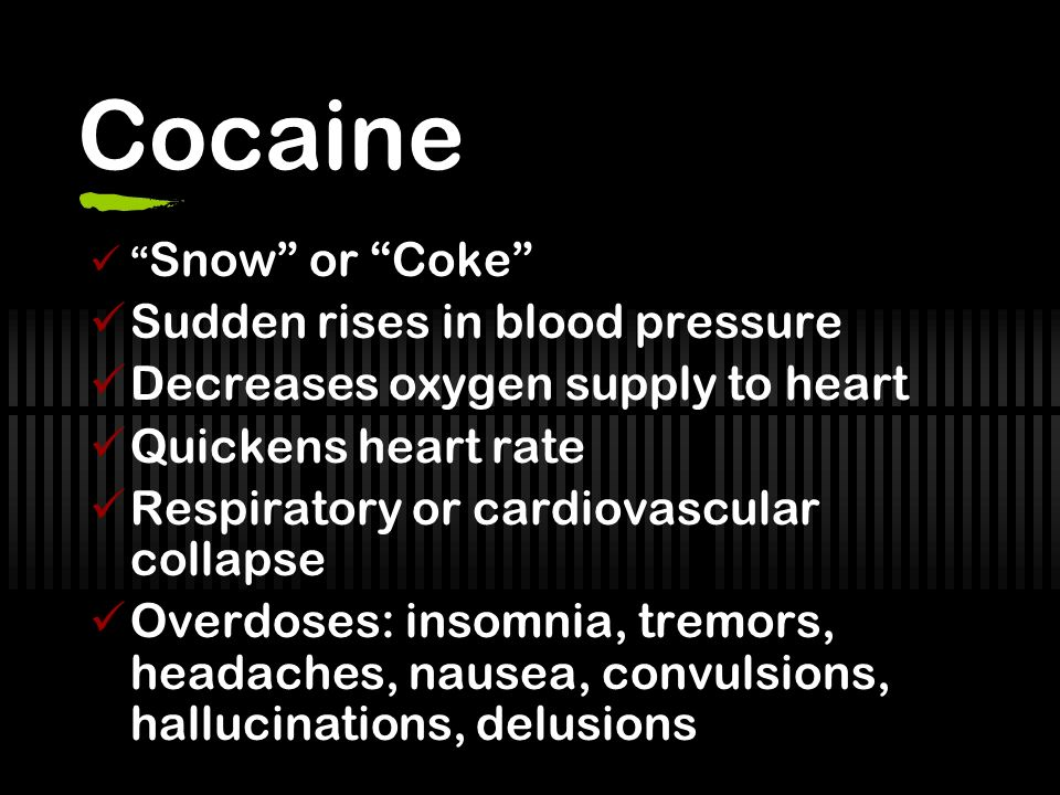Cocaine Snow or Coke Sudden rises in blood pressure Decreases oxygen supply to heart Quickens heart rate Respiratory or cardiovascular collapse Overdoses: insomnia, tremors, headaches, nausea, convulsions, hallucinations, delusions