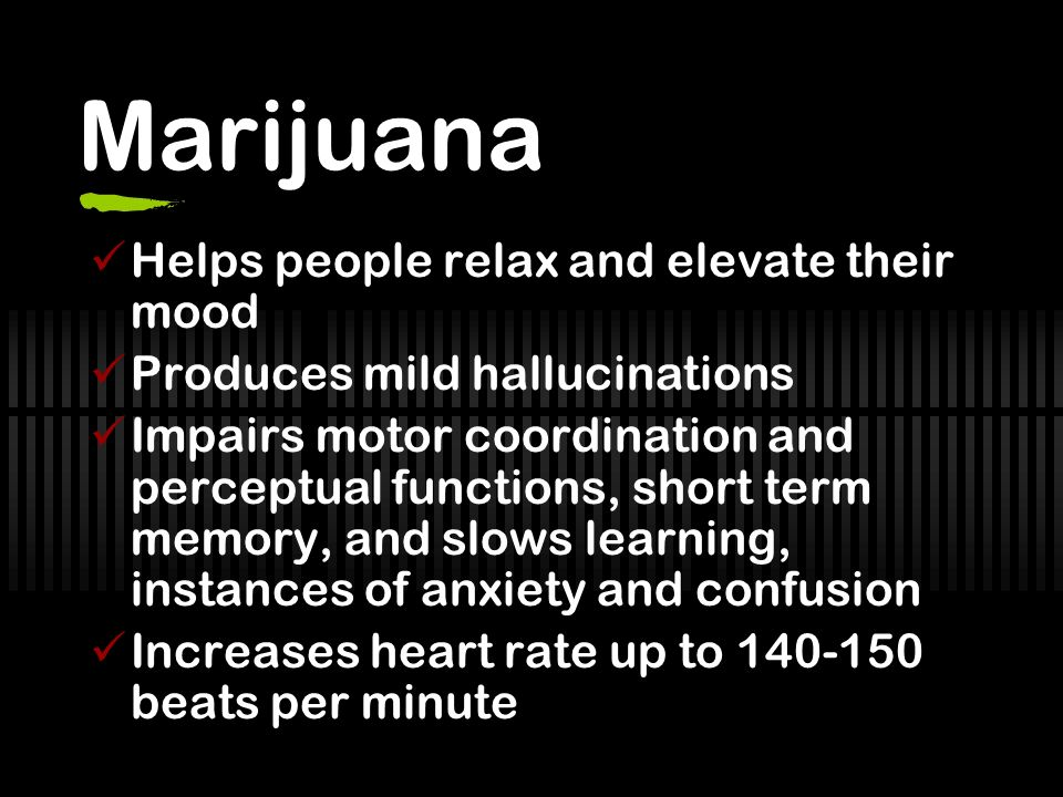 Marijuana Helps people relax and elevate their mood Produces mild hallucinations Impairs motor coordination and perceptual functions, short term memory, and slows learning, instances of anxiety and confusion Increases heart rate up to 140-150 beats per minute