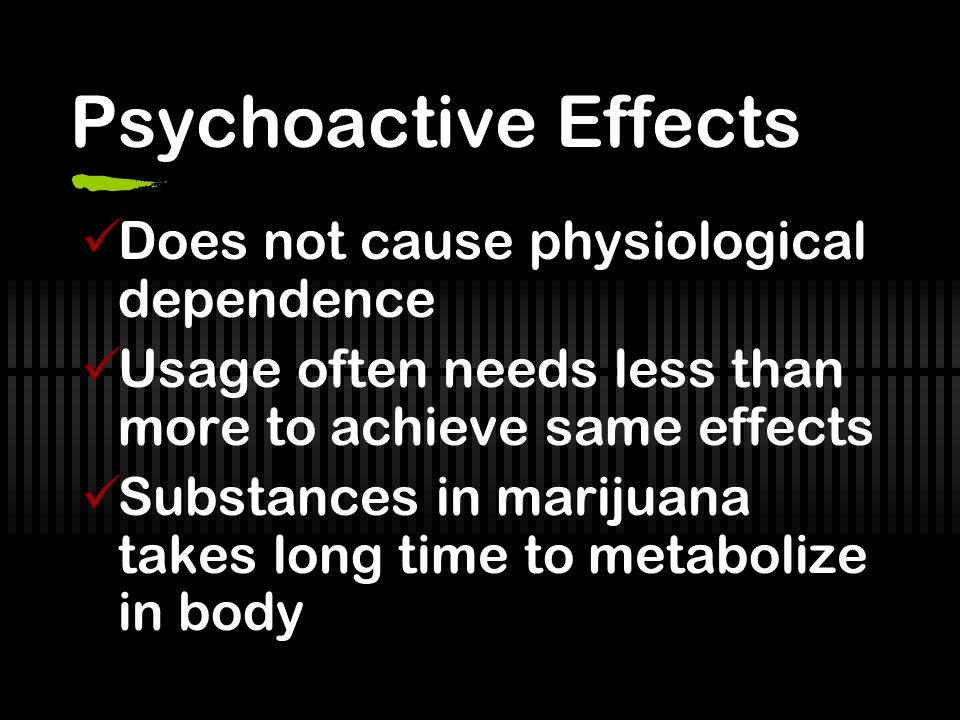 Psychoactive Effects Does not cause physiological dependence Usage often needs less than more to achieve same effects Substances in marijuana takes long time to metabolize in body