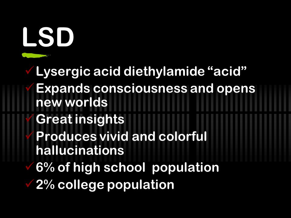 LSD Lysergic acid diethylamide acid Expands consciousness and opens new worlds Great insights Produces vivid and colorful hallucinations 6% of high school population 2% college population