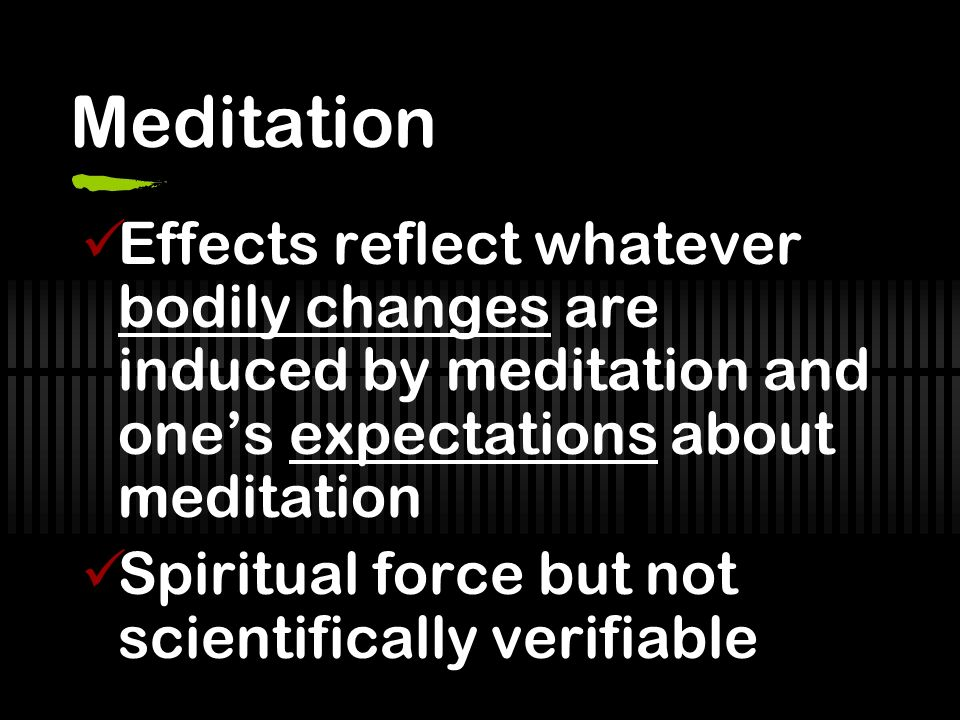 Meditation Effects reflect whatever bodily changes are induced by meditation and ones expectations about meditation Spiritual force but not scientifically verifiable