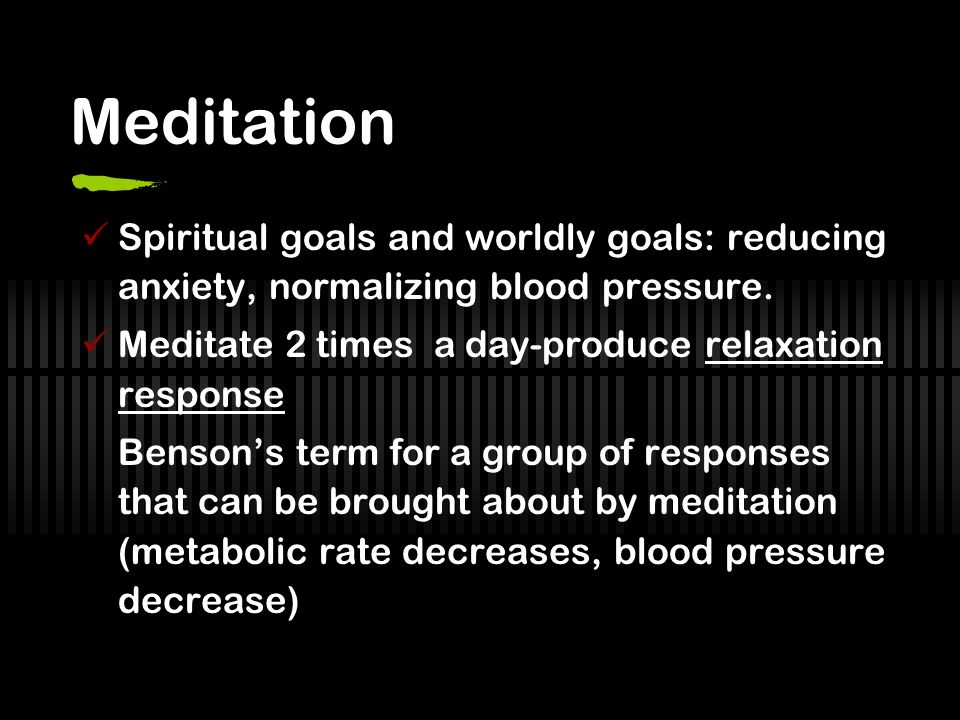Meditation Spiritual goals and worldly goals: reducing anxiety, normalizing blood pressure.