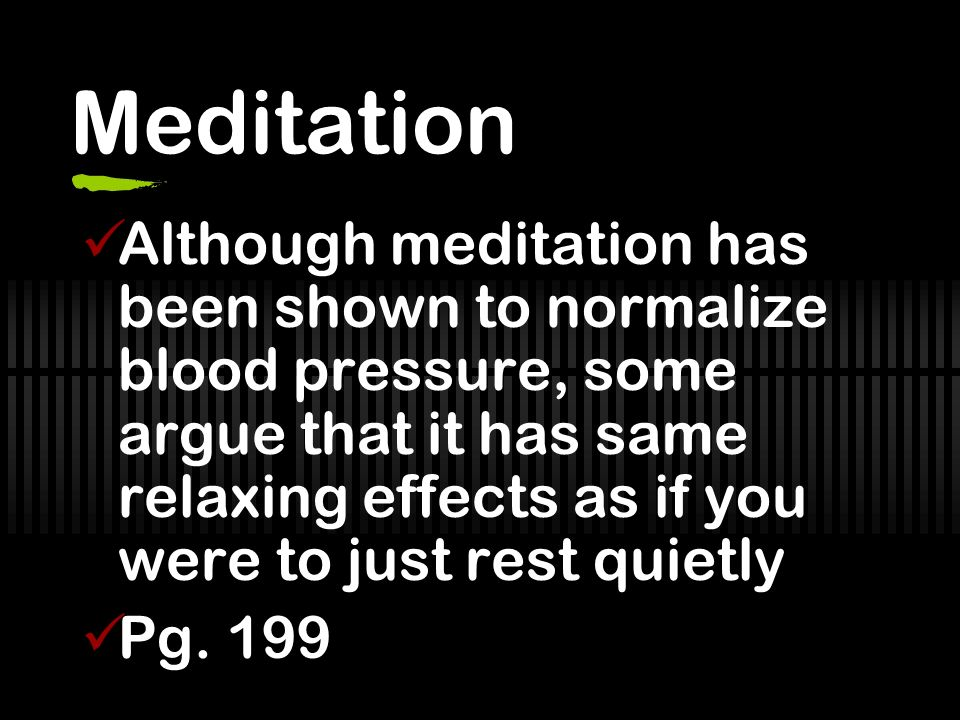Meditation Although meditation has been shown to normalize blood pressure, some argue that it has same relaxing effects as if you were to just rest quietly Pg.