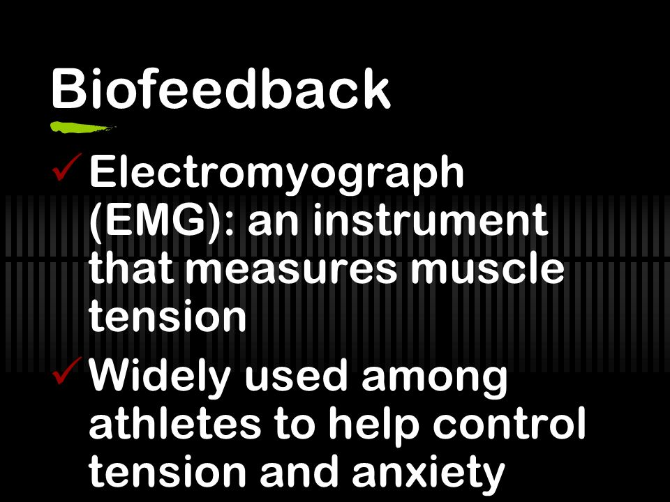 Biofeedback Electromyograph (EMG): an instrument that measures muscle tension Widely used among athletes to help control tension and anxiety