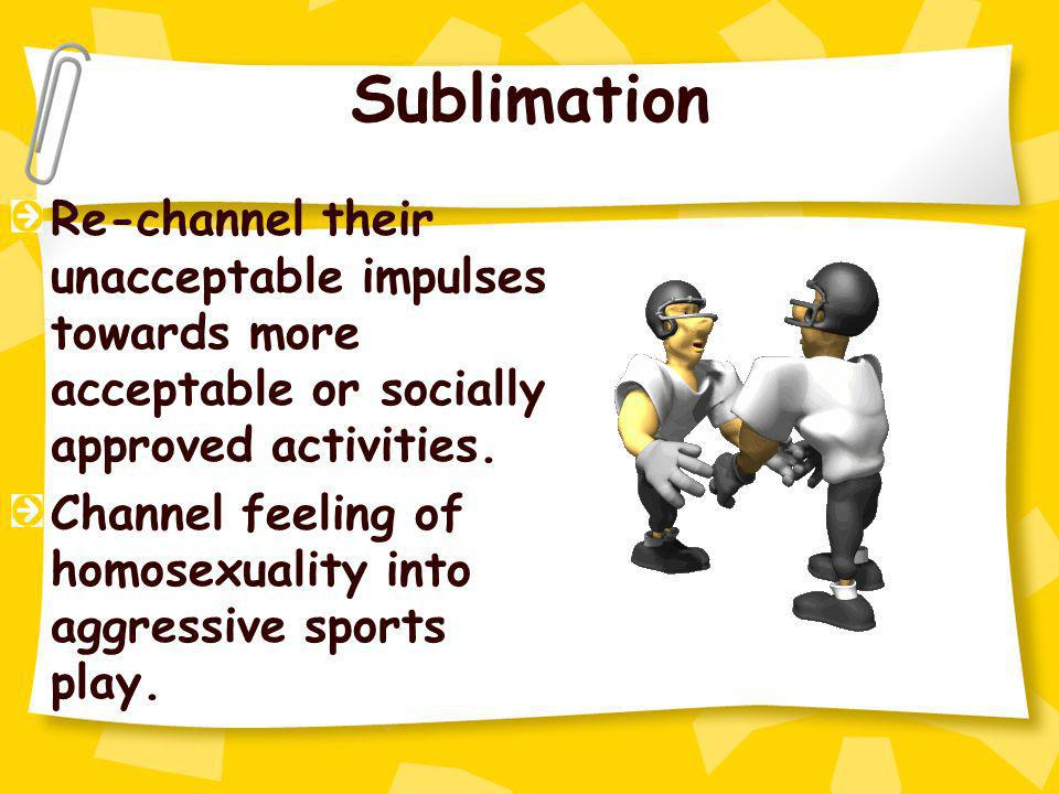 Sublimation Re-channel their unacceptable impulses towards more acceptable or socially approved activities. Channel feeling of homosexuality into aggr