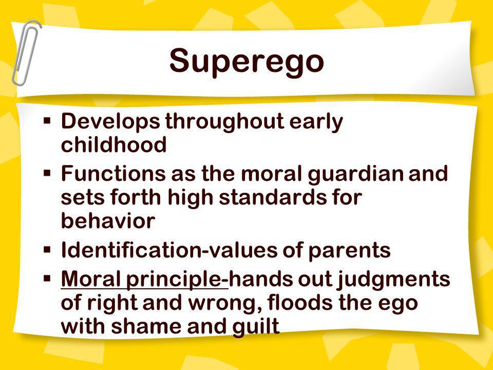 Superego Develops throughout early childhood Functions as the moral guardian and sets forth high standards for behavior Identification-values of paren