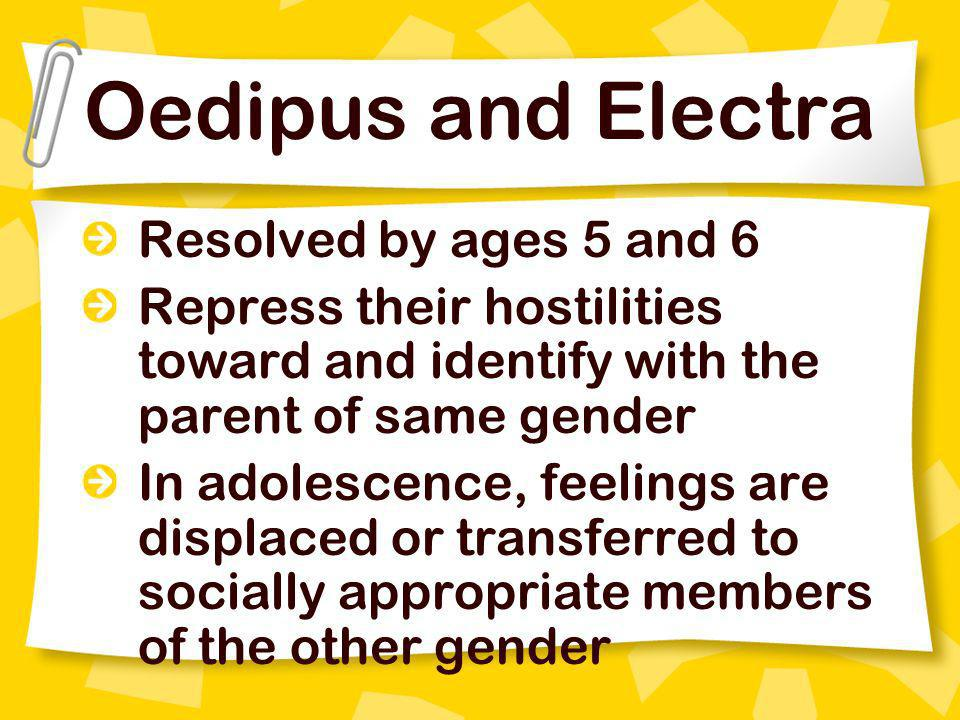 Oedipus and Electra Resolved by ages 5 and 6 Repress their hostilities toward and identify with the parent of same gender In adolescence, feelings are