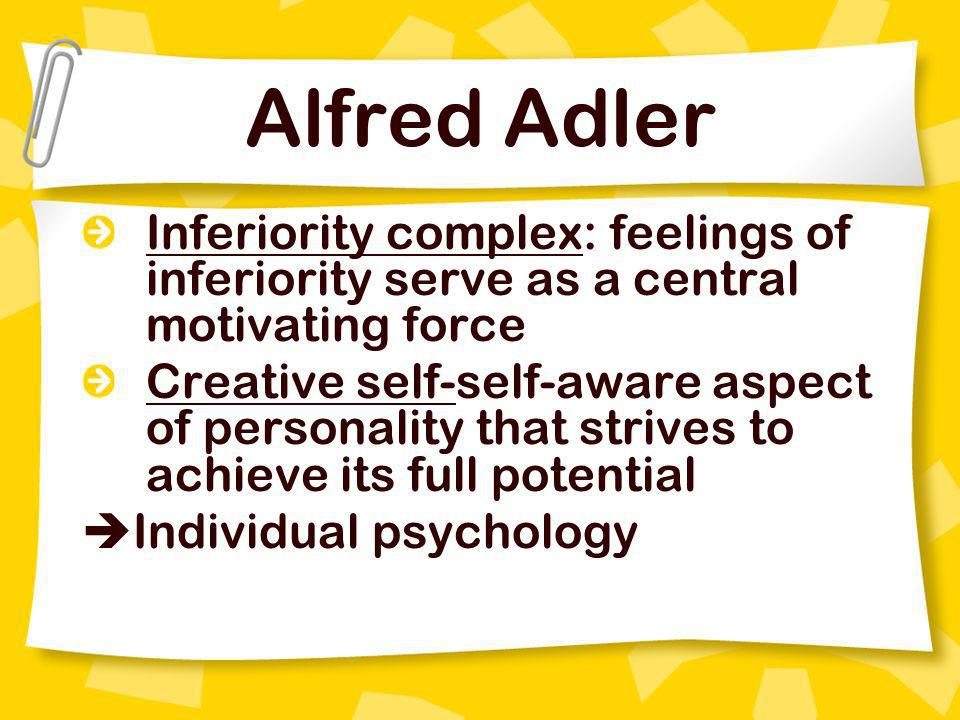 Alfred Adler Inferiority complex: feelings of inferiority serve as a central motivating force Creative self-self-aware aspect of personality that stri
