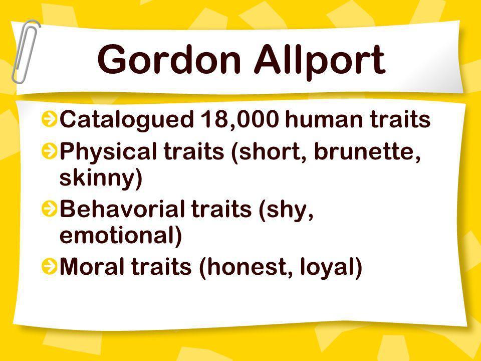 Gordon Allport Catalogued 18,000 human traits Physical traits (short, brunette, skinny) Behavorial traits (shy, emotional) Moral traits (honest, loyal