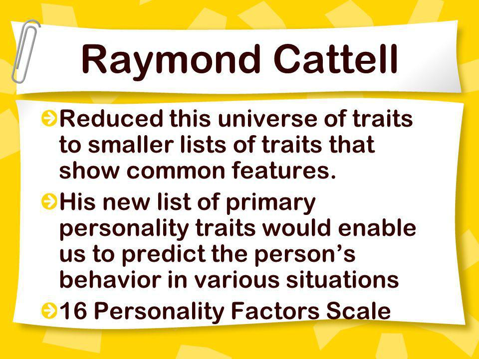 Raymond Cattell Reduced this universe of traits to smaller lists of traits that show common features. His new list of primary personality traits would
