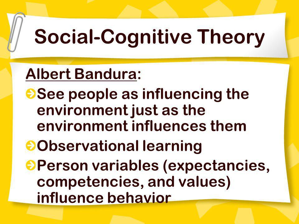 Social-Cognitive Theory Albert Bandura: See people as influencing the environment just as the environment influences them Observational learning Perso