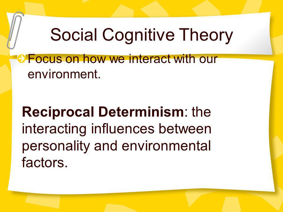 Social Cognitive Theory Focus on how we interact with our environment. Reciprocal Determinism: the interacting influences between personality and envi