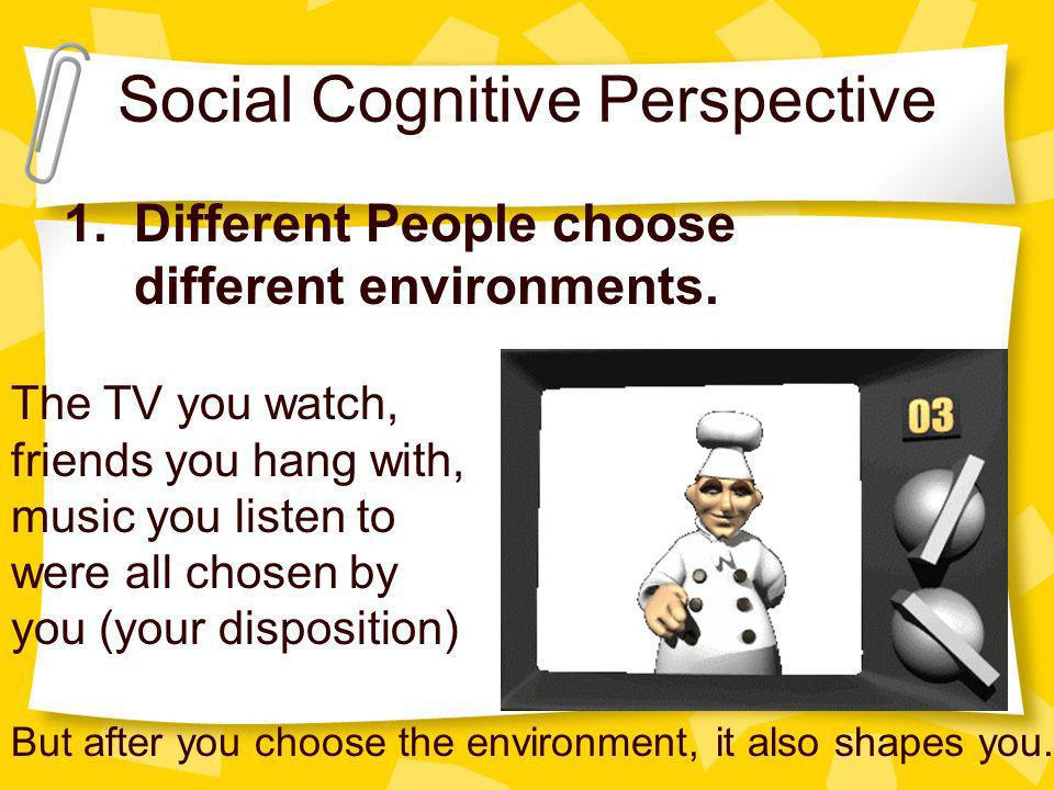 Social Cognitive Perspective 1.Different People choose different environments. The TV you watch, friends you hang with, music you listen to were all c
