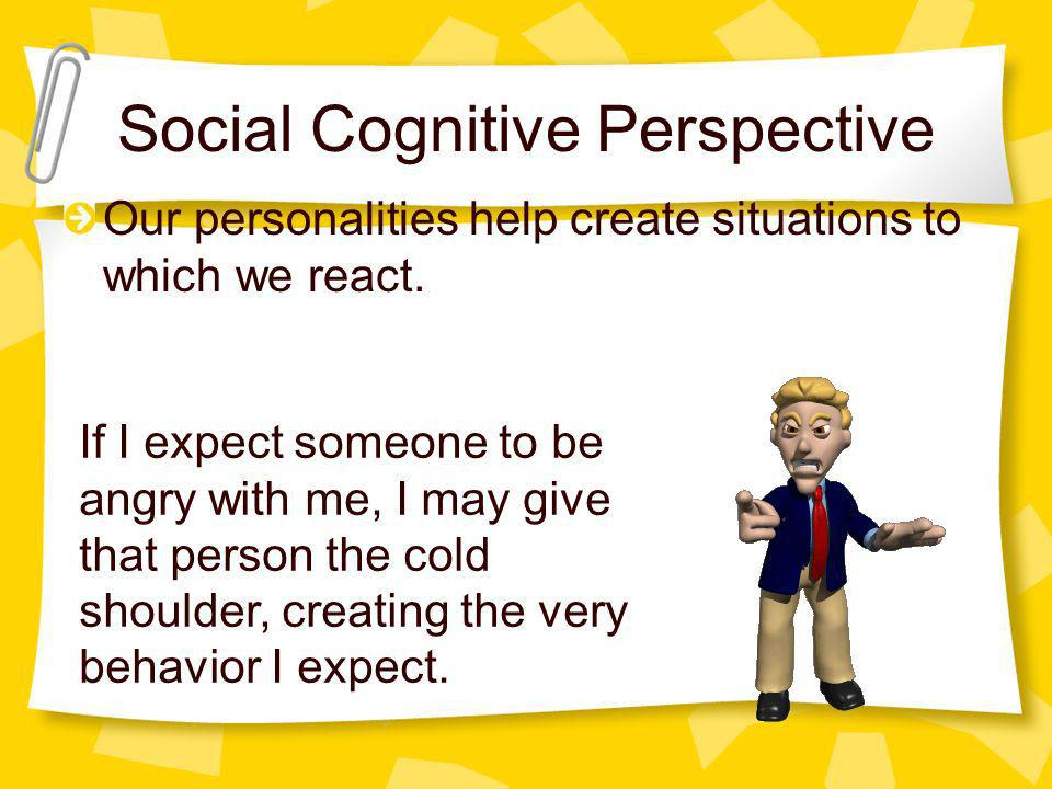Social Cognitive Perspective Our personalities help create situations to which we react. If I expect someone to be angry with me, I may give that pers