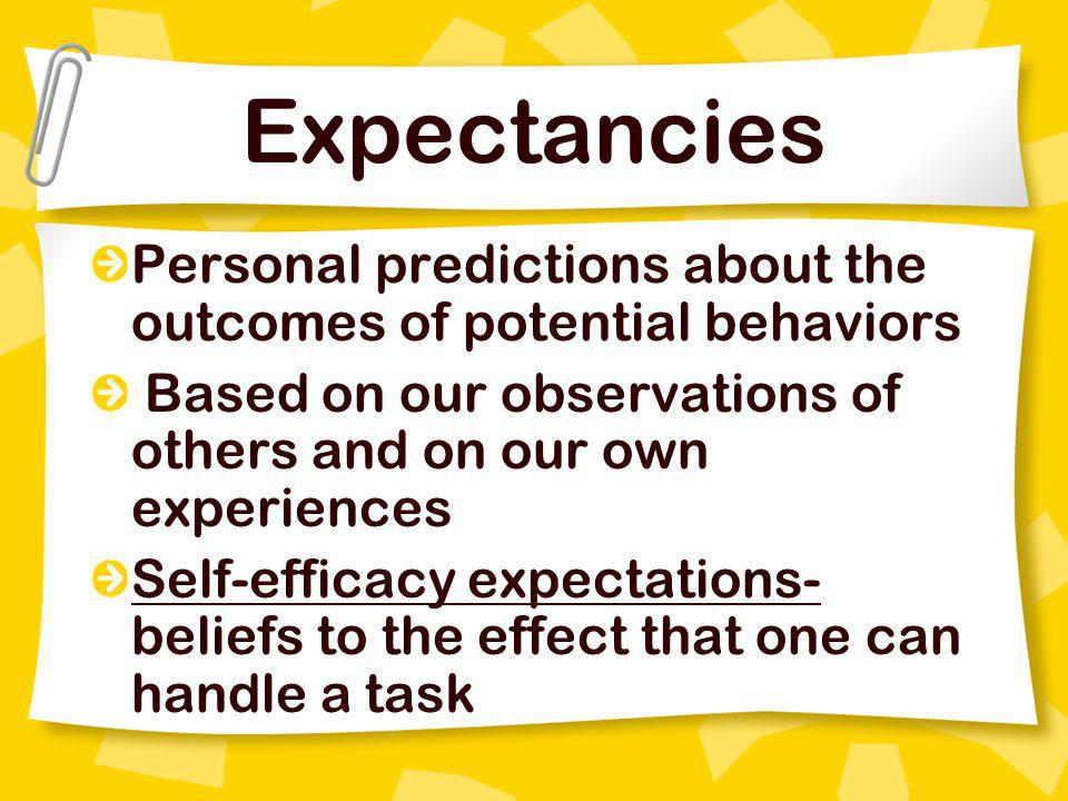 Expectancies Personal predictions about the outcomes of potential behaviors Based on our observations of others and on our own experiences Self-effica