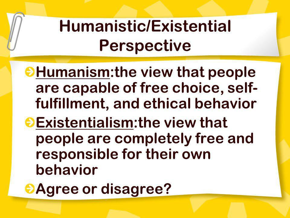 Humanistic/Existential Perspective Humanism:the view that people are capable of free choice, self- fulfillment, and ethical behavior Existentialism:th