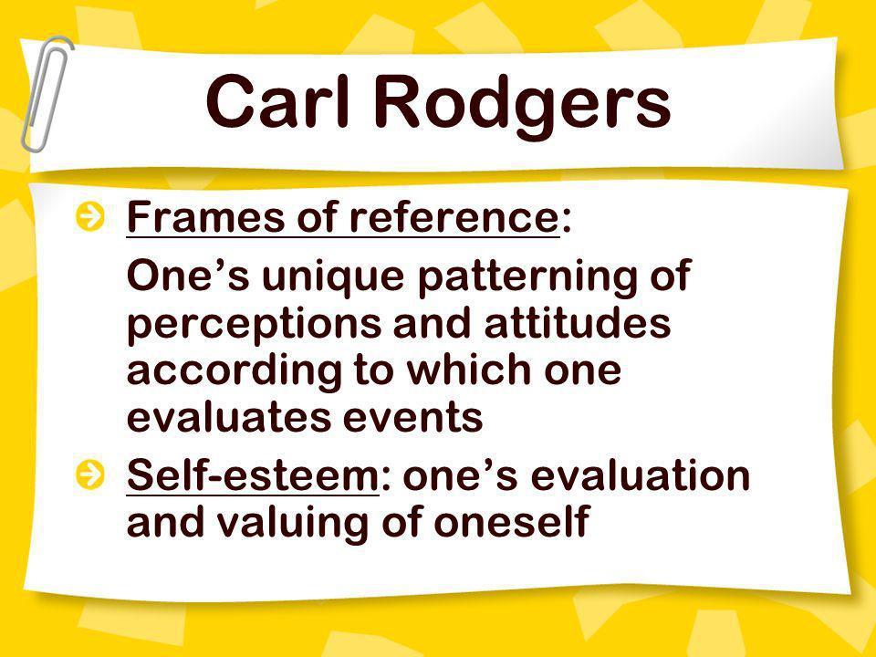 Carl Rodgers Frames of reference: Ones unique patterning of perceptions and attitudes according to which one evaluates events Self-esteem: ones evalua
