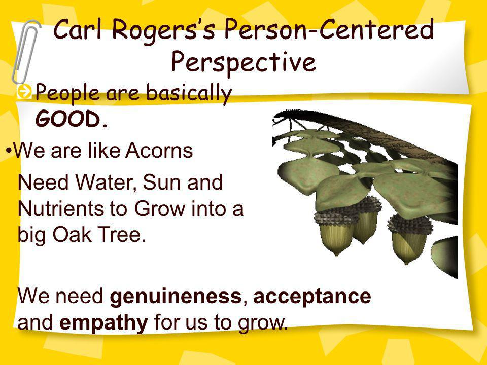 Carl Rogerss Person-Centered Perspective People are basically GOOD. We are like Acorns Need Water, Sun and Nutrients to Grow into a big Oak Tree. We n