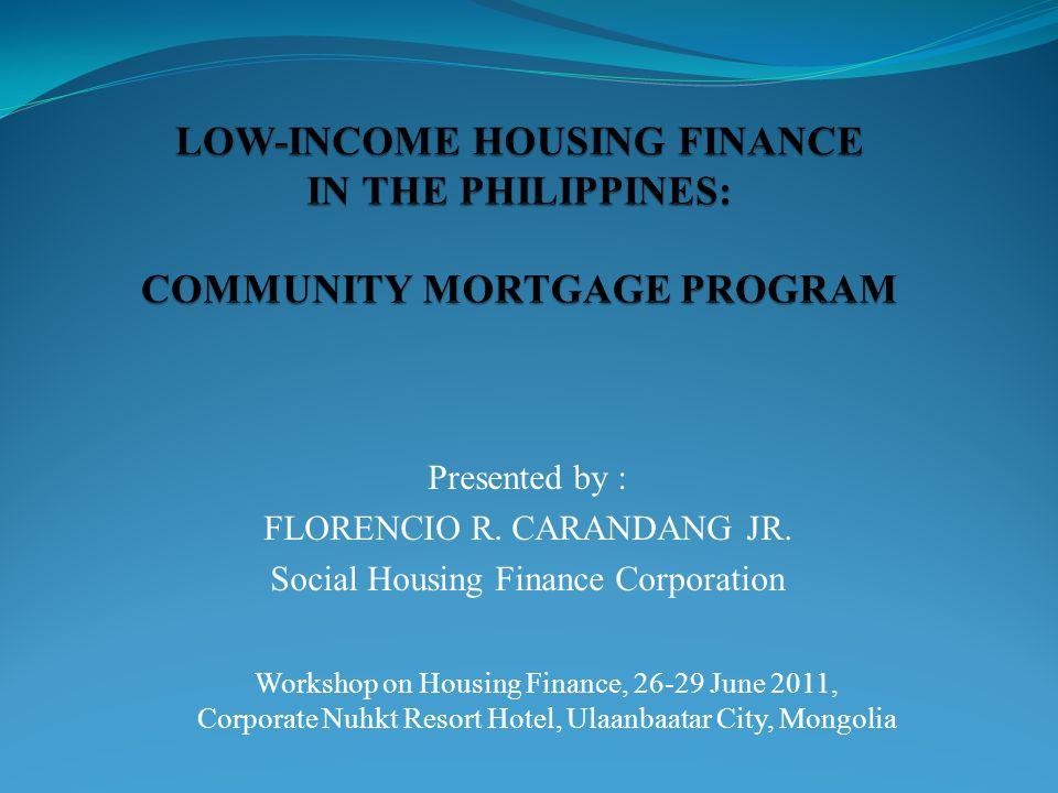 Presented by : FLORENCIO R. CARANDANG JR. Social Housing Finance Corporation Workshop on Housing Finance, 26-29 June 2011, Corporate Nuhkt Resort Hote