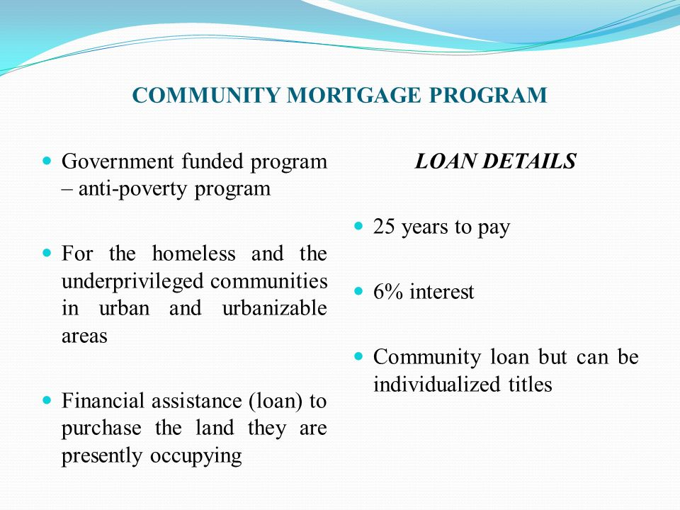 COMMUNITY MORTGAGE PROGRAM Government funded program – anti-poverty program For the homeless and the underprivileged communities in urban and urbaniza