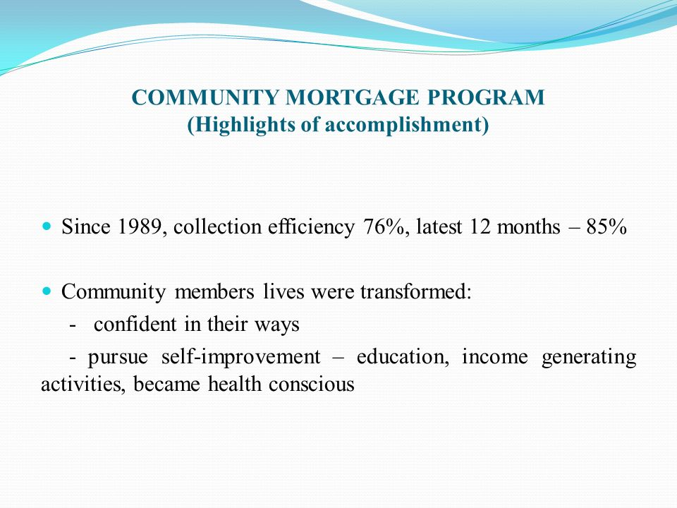 COMMUNITY MORTGAGE PROGRAM (Highlights of accomplishment) Since 1989, collection efficiency 76%, latest 12 months – 85% Community members lives were t