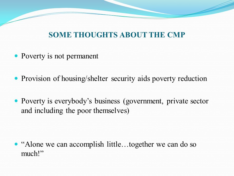 SOME THOUGHTS ABOUT THE CMP Poverty is not permanent Provision of housing/shelter security aids poverty reduction Poverty is everybodys business (gove