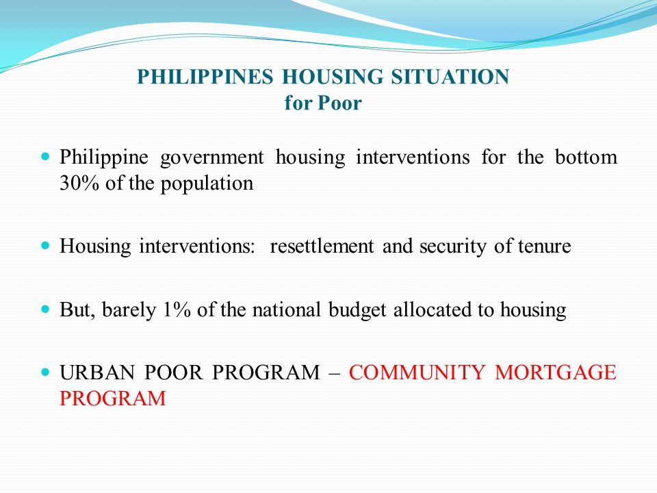 PHILIPPINES HOUSING SITUATION for Poor Philippine government housing interventions for the bottom 30% of the population Housing interventions: resettl