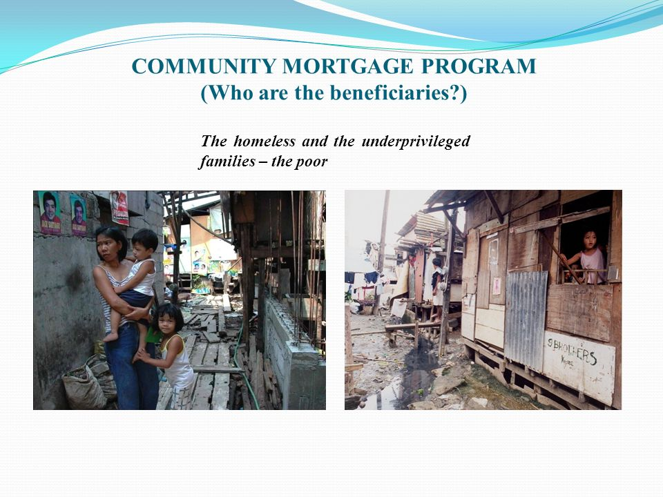 COMMUNITY MORTGAGE PROGRAM (Who are the beneficiaries?) The homeless and the underprivileged families – the poor