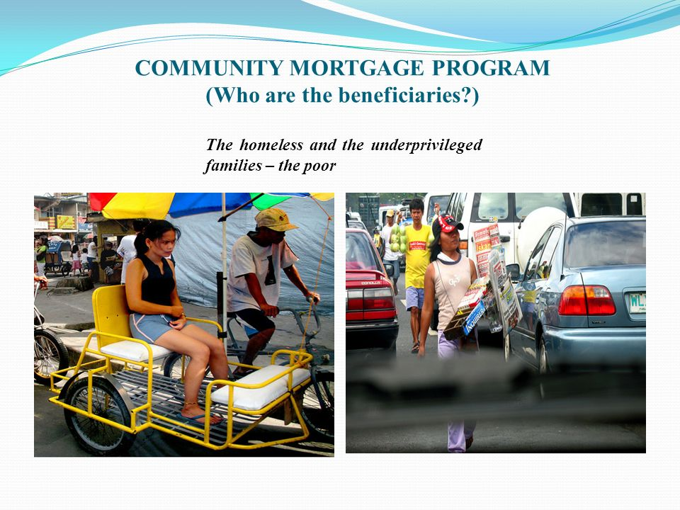 COMMUNITY MORTGAGE PROGRAM Government funded program – anti-poverty program For the homeless and the underprivileged communities in urban and urbanizable areas Financial assistance (loan) to purchase the land they are presently occupying LOAN DETAILS 25 years to pay 6% interest Community loan but can be individualized titles