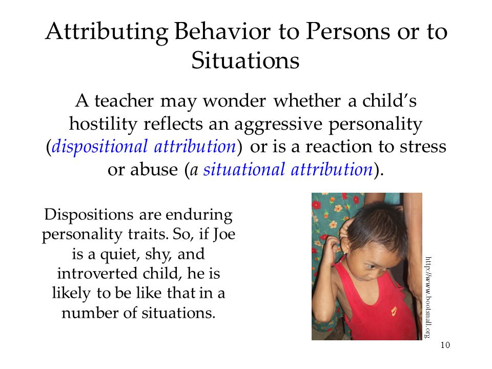 10 Attributing Behavior to Persons or to Situations A teacher may wonder whether a childs hostility reflects an aggressive personality (dispositional