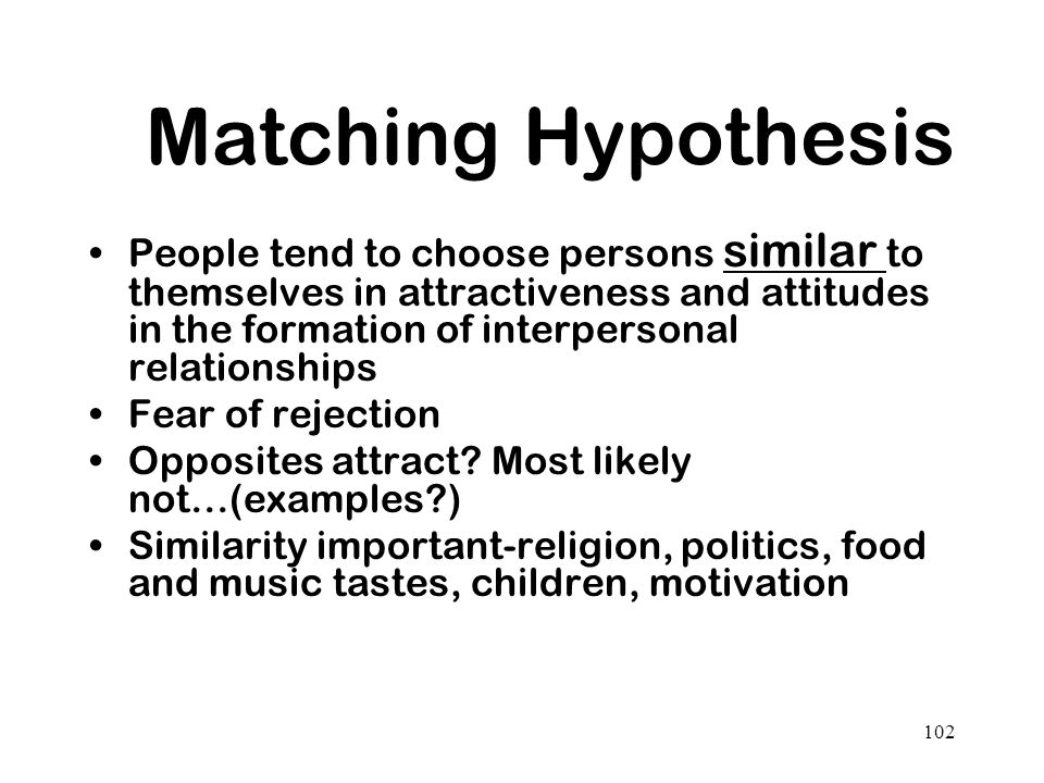 102 Matching Hypothesis People tend to choose persons similar to themselves in attractiveness and attitudes in the formation of interpersonal relation