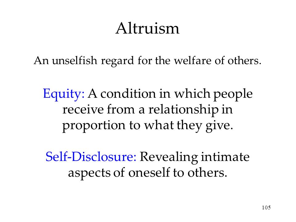 105 An unselfish regard for the welfare of others. Altruism Equity: A condition in which people receive from a relationship in proportion to what they