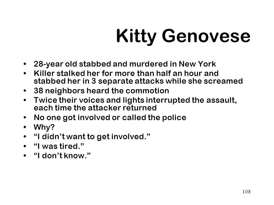 108 Kitty Genovese 28-year old stabbed and murdered in New York Killer stalked her for more than half an hour and stabbed her in 3 separate attacks wh
